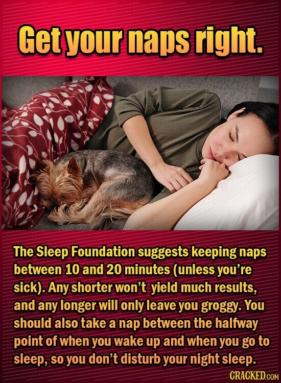 Get your naps right. The Sleep Foundation suggests keeping naps between 10 and 20 minutes (unless you're sick). Any shorter won't yield much results, and any longer will only leave you groggy. You should also take a nap between the halfway point of when you wake up and when you