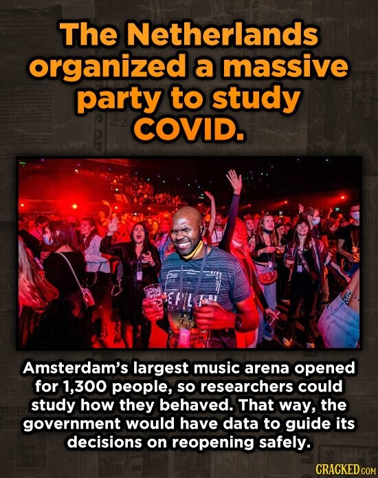 The Netherlands organized a massive party to study COVID. Amsterdam's largest music arena opened for 1,300 people, so researchers could study how they behaved. That way, the government would have data to guide its decisions on reopening safely. CRACKED.COM