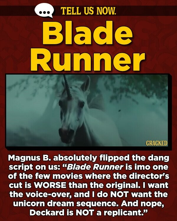 TELL US NOW. Blade Runner CRACKED Magnus B. absolutely flipped the dang script on us: Blade Runner is imo one of the few movies where the director's cut is WORSE than the original. I want the voice-over, and I do NOT want the unicorn dream sequence. And nope, Deckard is
