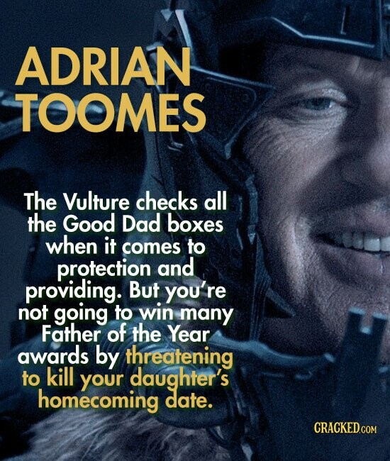 ADRIAN TOOMES The Vulture checks all the Good Dad boxes when it comes to protection and providing. But you're not going to win many Father of the Year awards by threatening to kill your daughter's homecoming date.