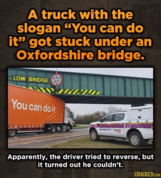A truck with the slogan YOU can do it' got stuck under an Oxfordshire bridge. LOW BRIDGE 4.5m 1550 You can do it PRIDRR O MISSONSE INIT Apparently, the driver tried to reverse, but it turned out he couldn't. CRACKED.COM