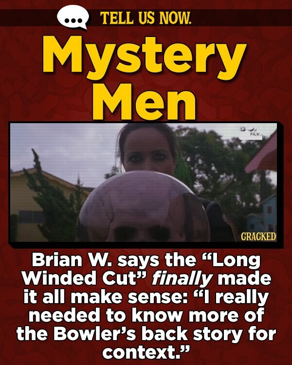 TELL US NOW. Mystery Men ITE CRACKED Brian W. says the Long Winded Cut' finally made it all make sense: I really needed to know more of the Bowler's back story for context.