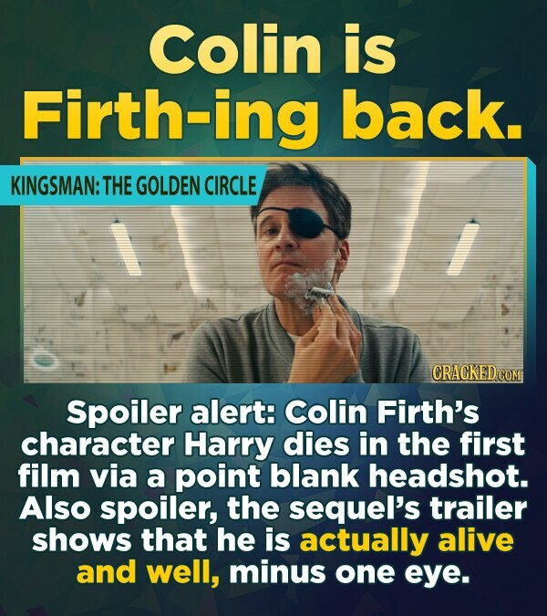 Colin is Firth-ing back. KINGSMAN: THE GOLDEN CIRCLE CRACKED COM Spoiler alert: Colin Firth's character Harry dies in the first film via a point blank