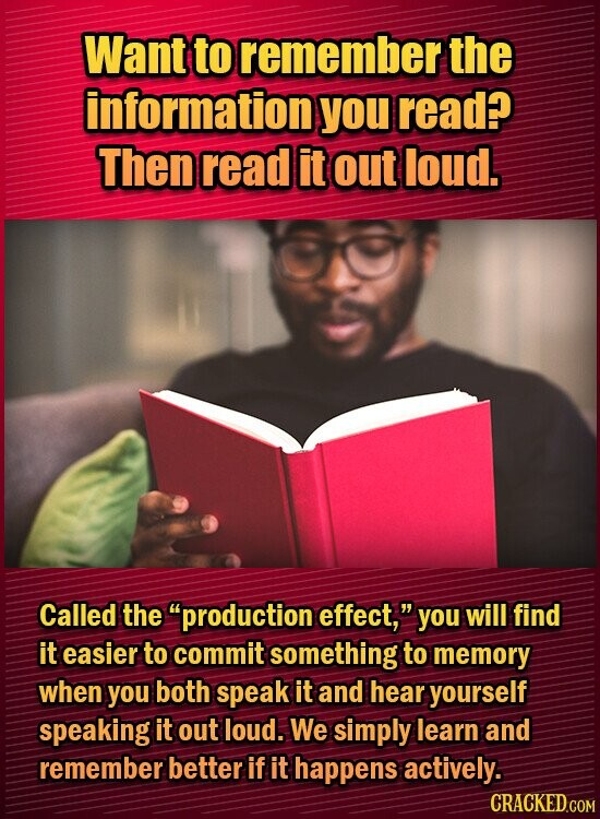 Want to remember the information you read? Then read it out loud. Called the production effect, you will find it easier to commit something to memory when you both speak it and hear yourself speaking it out loud. We simply learn and remember better if it happens actively. CRACKED.COM