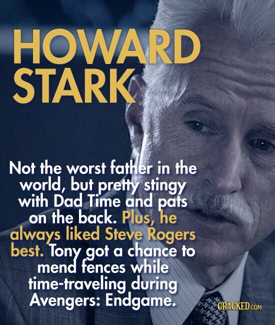 HOWARD STARK Not the worst father in the world, but pretty stingy with Dad Time and pats the back. on Plus, he always liked Steve Rogers best. Tony got chance a to mend fences while time-traveling during Avengers: Endgame.