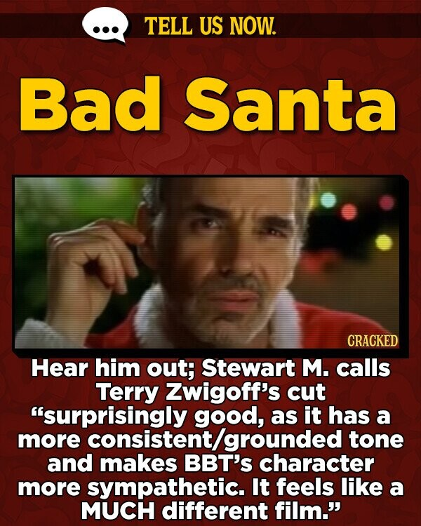 TELL US NOW. Bad Santa CRACKED Hear him out; Stewart M. calls Terry Zwigoff's cut surprisingly good, as it has a more consistent /grounded tone and makes BBT'S character more sympathetic. It feels like a MUCH different film.