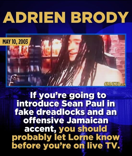 ADRIEN BRODY MAY 10, 2003 If you're going to introduce Sean Paul in fake dreadlocks and an offensive Jamaican accent, you should probably let Lorne kn
