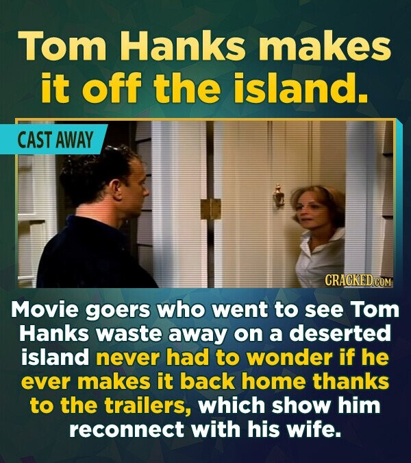 Tom Hanks makes it off the island. CAST AWAY CRACKED COM Movie goers who went to see Tom Hanks waste away on a deserted island never had to wonder if