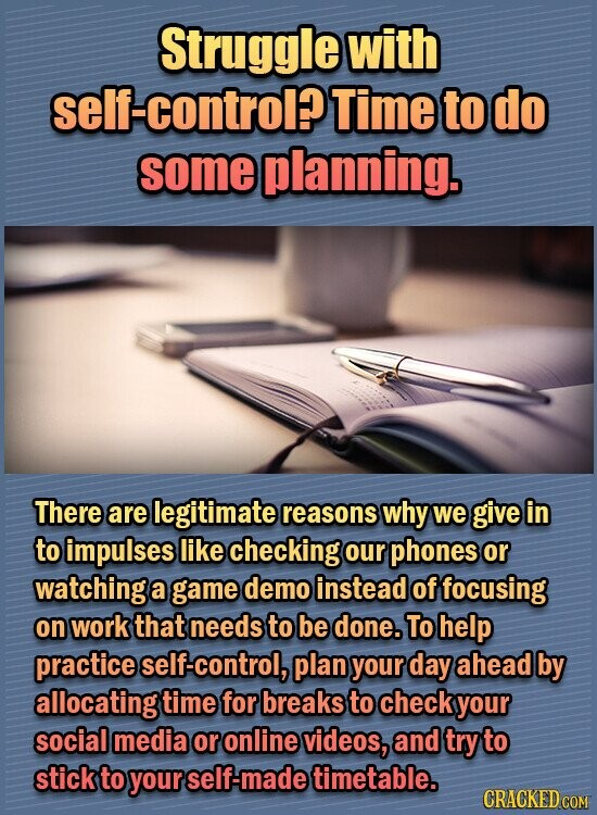 Struggle with self-control? Time to do some planning. There are legitimate reasons why we give in to impulses like checking our phones or watching a game demo instead of focusing on work that needs to be done. To help practice elf-control, plan your day ahead by allocating time for breaks to