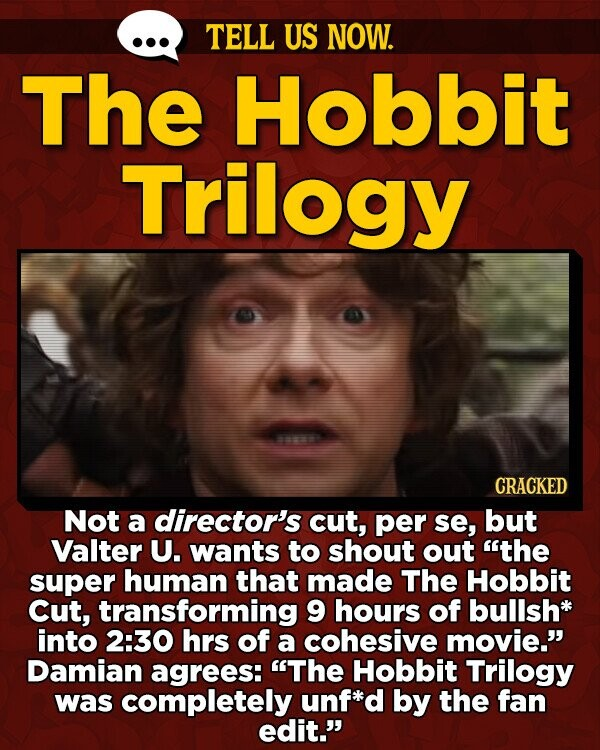 TELL US NOW. The Hobbit Trilogy CRACKED Not a director's cut, per se, but Valter U. wants to shout out the super human that made The Hobbit Cut, transforming 9 hours of bullsh into 2:30 hrs of a cohesive movie. Damian agrees: The Hobbit Trilogy was completely unf*d by the