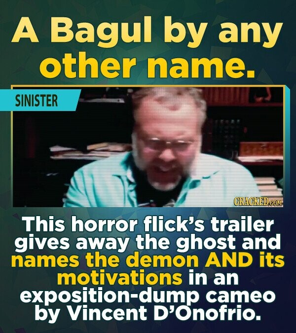 A Bagul by any other name. SINISTER This horror flick's trailer gives away the ghost and names the demon AND its motivations in an exposition-dump cam