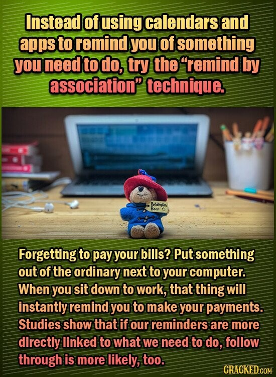 Instead of using calendars and apps to remind you of something you need to do, try the remind by association technigue. Poddineten Bear Forgetting to pay your bills? Put something out of the ordinary next to your computer. When you sit down to work, that thing will instantly remind you