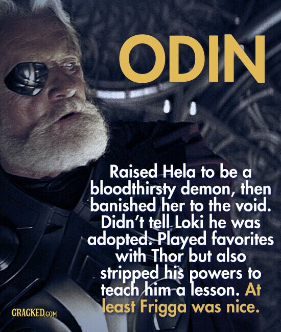 ODIN Raised Hela to be a bloodthirsty demon, then banished her to the void. Didn't tellloki he was adopted. Played favorites with Thor but also stripped his powers to teach him a lesson. At least Frigga was nice.
