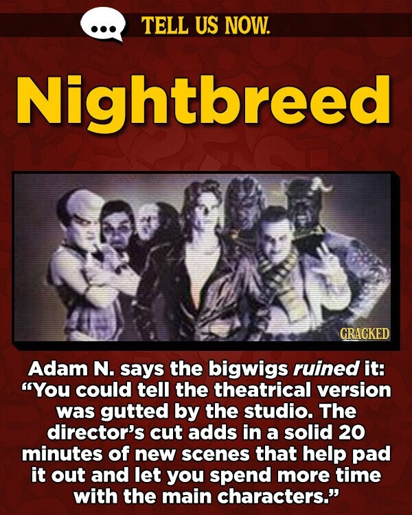 TELL US NOW. Nightbreed CRACKED Adam N. says the bigwigs ruined it: You could tell the theatrical version was gutted by the studio. The director's cut adds in a solid 20 minutes of new scenes that help pad it out and let you spend more time with the main characters.