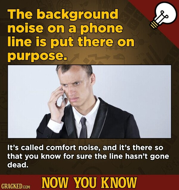 The background noise on a phone line is put there on purpose. It's called comfort noise, and it's there so that you know for sure the line hasn't gone dead. NOW YOU KNOW CRACKED COM