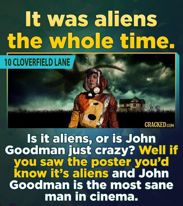 It was aliens the whole time. 10 CLOVERFIELD LANE Is it aliens, or is John Goodman just crazy? Well if you saw the poster you'd know it's aliens and J