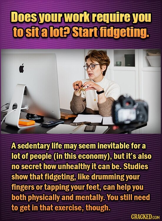 Does your work require you to sit a lot? Start fidgeting. MUNITRA A sedentary life may seem inevitable for a lot of people (in this economy), but it's also no secret how unhealthy it can be. Studies show that fidgeting, like drumming your fingers or tapping your feet, can help