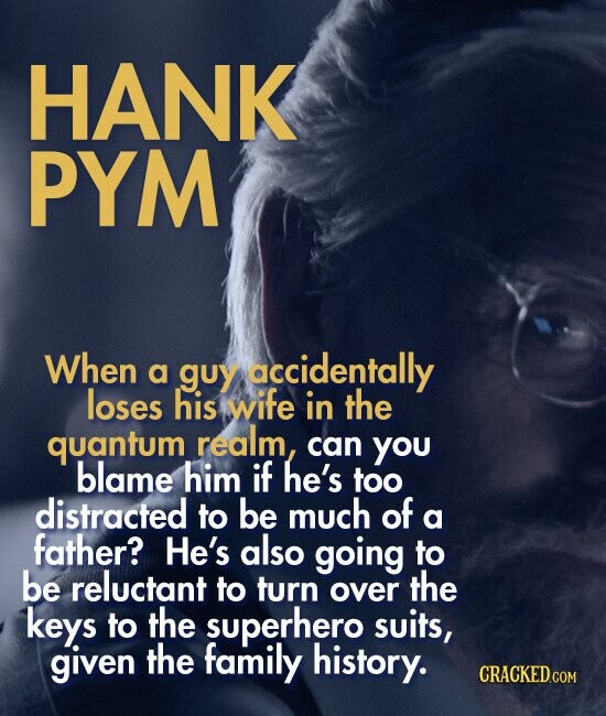 HANK PYM When a guy accidentally loses his wife in the quantum realm, can you blame him if he's too distracted to be much of a father? He's also going to be reluctant to turn the over keys to the superhero suits, given the family history.