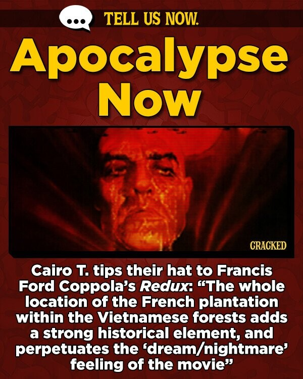 TELL US NOW. Apocalypse NOw CRACKED Cairo T. tips their hat to Francis Ford Coppola's Redux: The whole location of the French plantation within the Vietnamese forests adds a strong historical element, and perpetuates the 'dream/nightmare' feeling of the movie