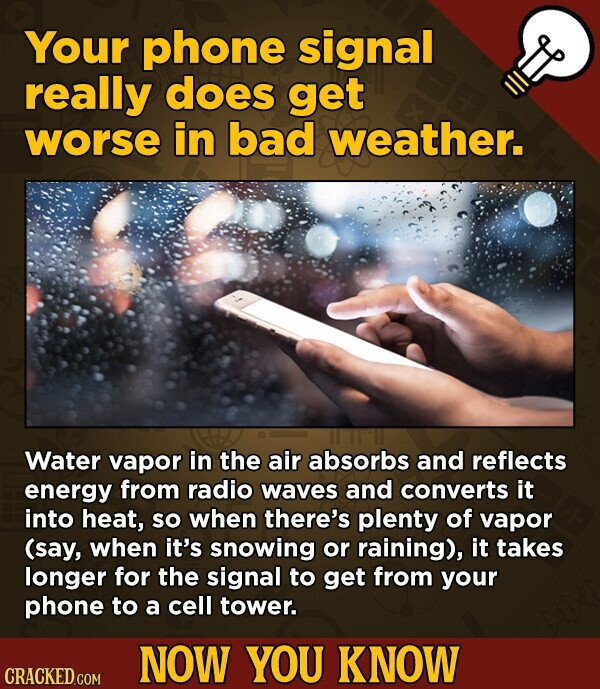Your phone signal really does get worse in bad weather. Water vapor in the air absorbs and reflects energy from radio waves and converts it into heat, SO when there's plenty of vapor (say, when it's snowing or raining), it takes longer for the signal to get from your phone