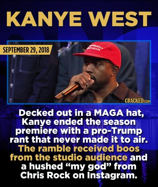 KANYE WEST SEPTEMBER 29, 2018 at Decked out in a MAGA hat, Kanye ended the season premiere with a pro-Trump rant that never made it to air. The ramble