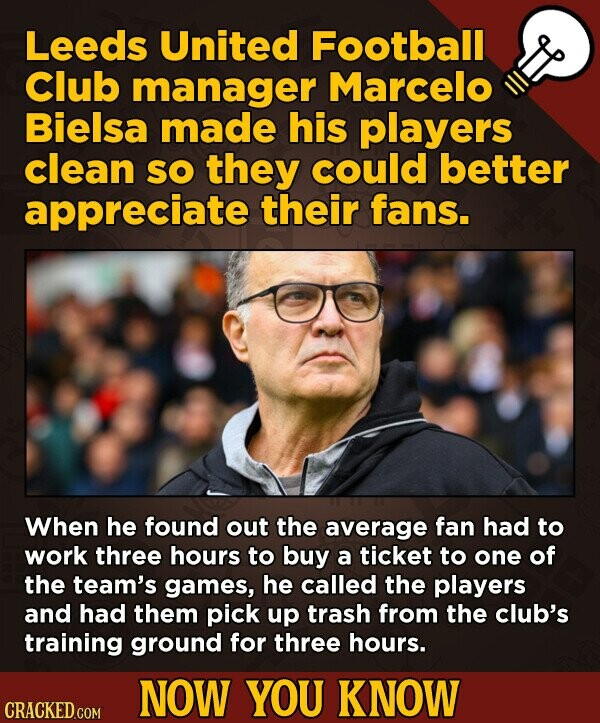 Leeds United Football Club manager Marcelo Bielsa made his players clean SO they could better appreciate their fans. When he found out the average fan