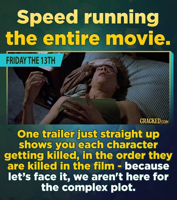 Speed running the entire movie. FRIDAY THE 13TH CRACKEDCOR One trailer just straight up shows you each character getting killed, in the order they are