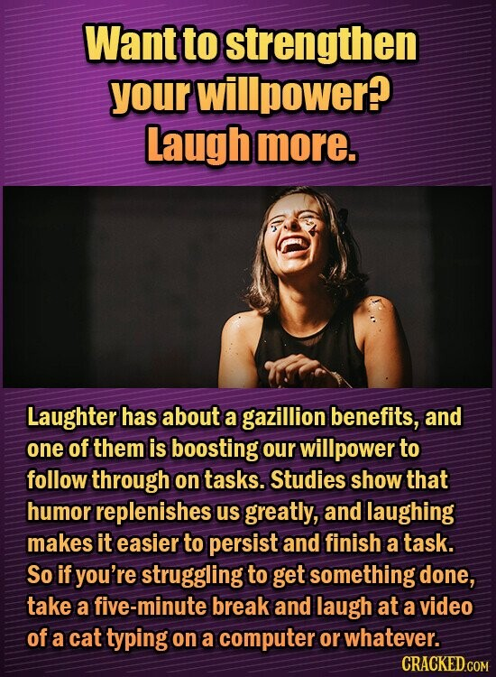 Want to strengthen your willpower? laugh more. Laughter has about a gazillion benefits, and one of them is boosting our willpower to follow through on tasks. Studies show that humor replenishes us greatly, and laughing makes it easier to persist and finish a task. So if you're struggling to get