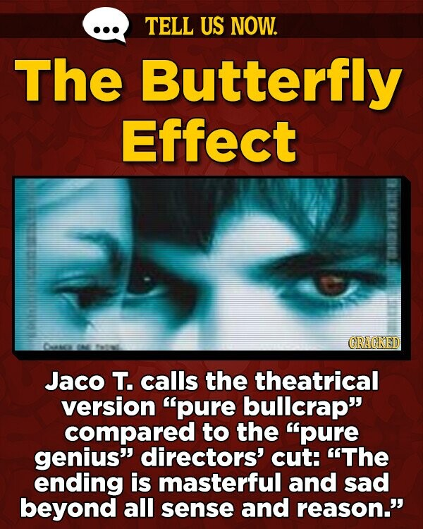 TELL US NOW. The Butterfly Effect GRAGKED Da t fatat Jaco T. calls the theatrical version pure bullcrap compared to the pure genius directors' cut: The ending is masterful and sad beyond all sense and reason.