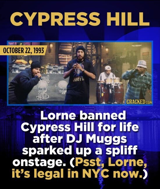 CYPRESS HILL OCTOBER 22, 1993 AFl Lorne banned Cypress Hill for life after DJ Muggs sparked up a spliff onstage. (Psst, Lorne, it's legal in NYC now.)