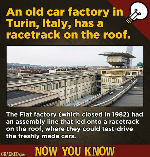 An old car factory in Turin, Italy, has a racetrack on the roof. The Fiat factory (which closed in 1982) had an assembly line that led onto a racetrac