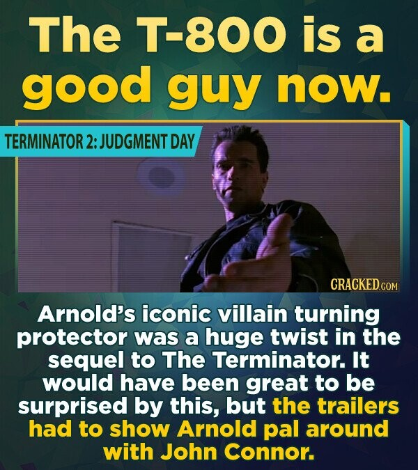 The 800 is a good guy now. TERMINATOR 2: JUDGMENT DAY CRACKEDCO Arnold's iconic villain turning protector was a huge twist in the sequel to The Termin