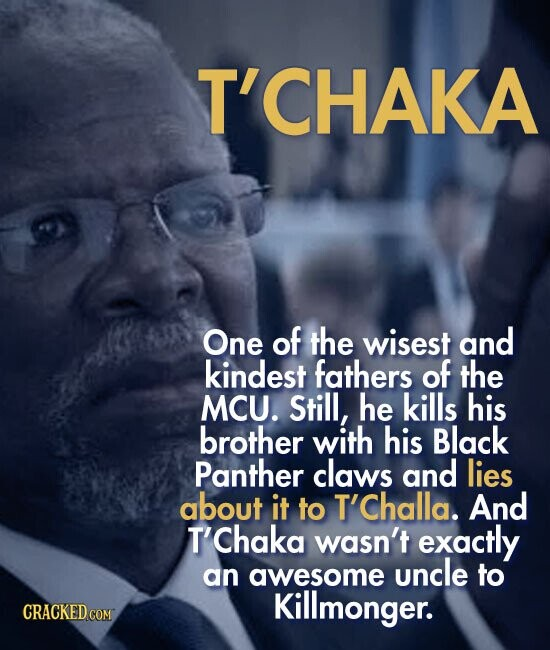T'CHAKA One of the wisest and kindest fathers of the MCU. Still, he kills his brother with his Black Panther claws and lies about it to T'Challa. And T'Chaka wasn't exactly an awesome uncle to Killmonger.