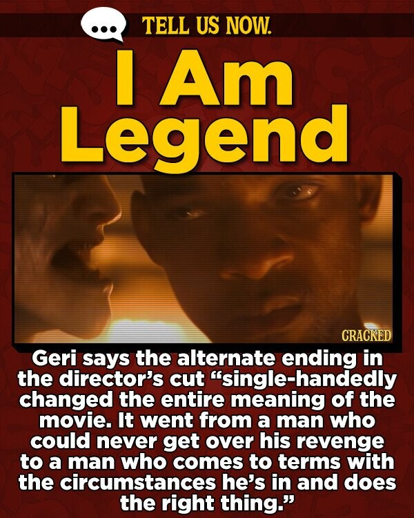 TELL US NOW. I Am Legend CRACKED Geri says the alternate ending in the director's cut single-handedly changed the entire meaning of the movie. It went from a man who could never get over his revenge to a man who comes to terms with the circumstances he's in and does