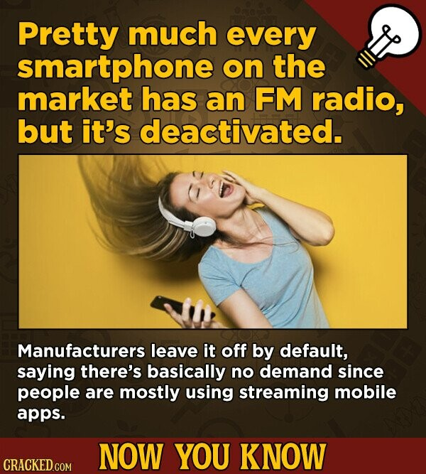 Pretty much every smartphone on the market has an FM radio, but it's deactivated. Manufacturers leave it off by default, saying there's basically no demand since people are mostly using streaming mobile apps. NOW YOU KNOW