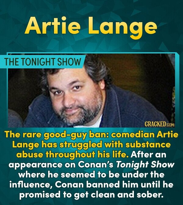 Artie Lange THE TONIGHT SHOW CRACKED cO COM The rare good-guy ban: comedian Artie Lange has struggled with substance abuse throughout his life. After