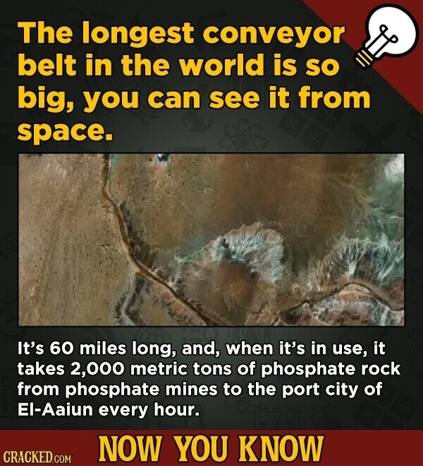 The longest conveyor belt in the world is SO big, you can see it from space. It's 60 miles long, and, when it's in use, it takes 2,000 metric tons of