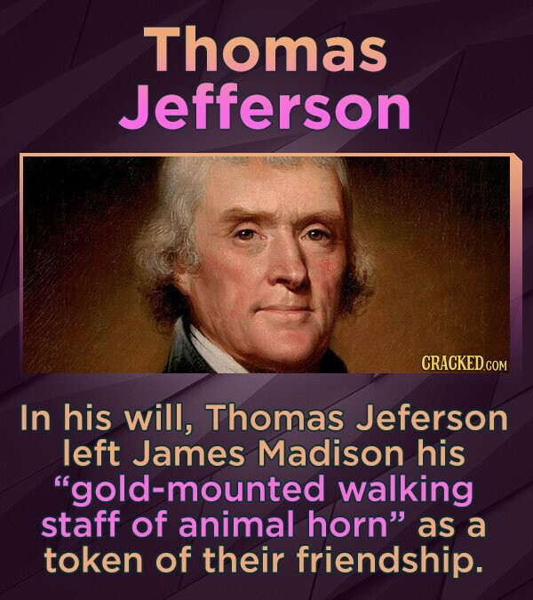 Thomas Jefferson In his will, Thomas Jeferson left James Madison his gold -mounted walking staff of animal horn as a token of their friendship.