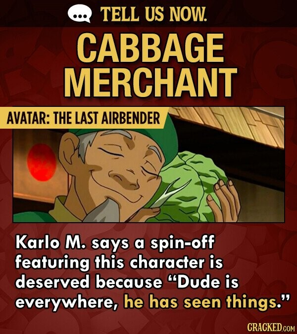 TELL US NOW. CABBAGE MERCHANT AVATAR: THE LAST AIRBENDER Karlo M. says a spin-off featuring this character is deserved because Dude is everywhere, he has seen things.