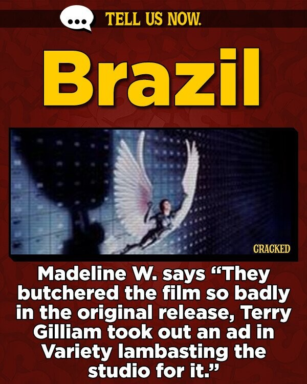 TELL US NOW. Brazil CRACKED Madeline W. says They butchered the film sO badly in the original release, Terry Gilliam took out an ad in Variety lambasting the studio for it.