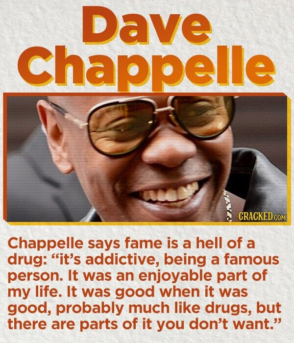 Dave Chappelle CRACKED COM Chappelle says fame is a hell of a drug: it's addictive, being a famous person. It was an enjoyable part of my life. It was good when it was good, probably much like drugs, but there are parts of it you don't want.