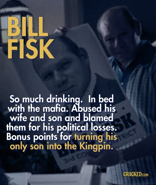BILL FISK So much drinking. In bed with the mafia. Abused his wife and and blamed son them for his political losses. Bonus points for turning his RICT only son into the Kingpin. 3rd