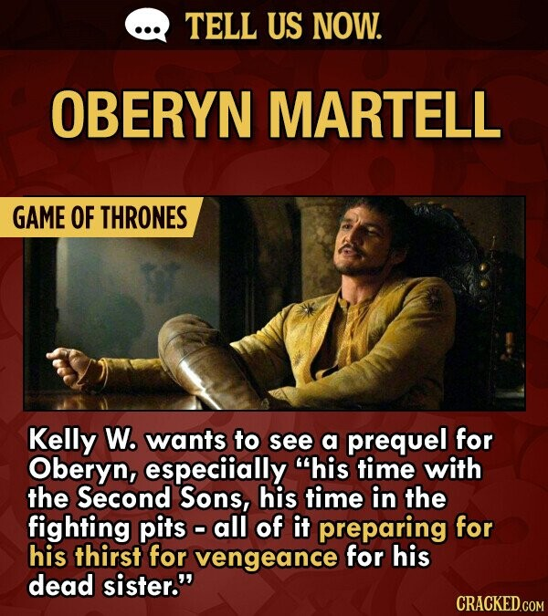 TELL US NOW. OBERYN MARTELL GAME OF THRONES Kelly W. wants to see a prequel for Oberyn, especiially his time with the Second Sons, his time in the fighting pits o all of it preparing for his thirst for vengeance for his dead sister.