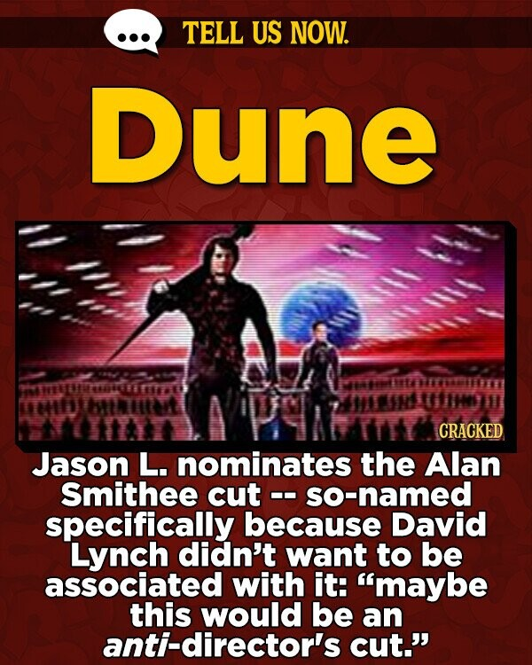 TELL US NOW. Dune tte ETTETER UTARLTE TTTE L tItart CRACKED Jason L. nominates the Alan Smithee cut so-named specifically because David Lynch didn't want to be associated with it: maybe this would be an anti-director's cut.