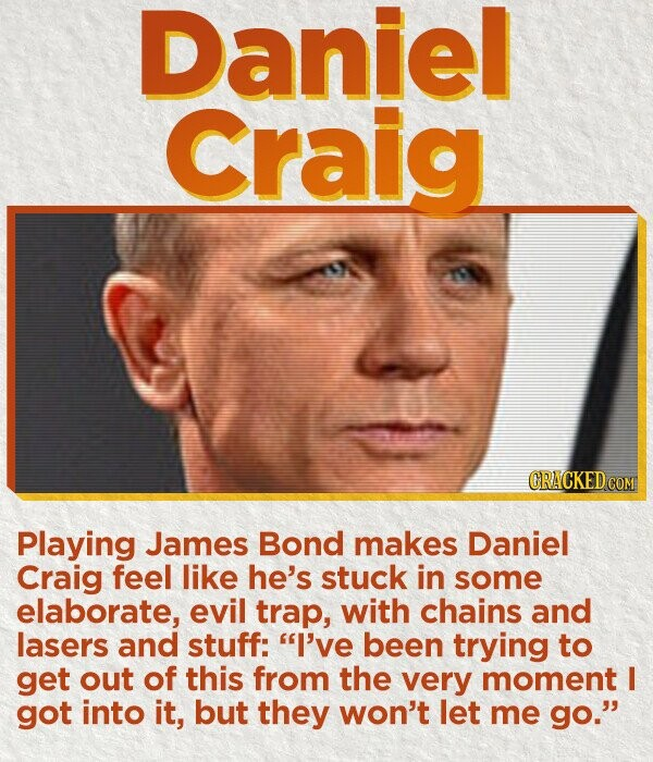 Daniel Craig CRACKED COM Playing James Bond makes Daniel Craig feel like he's stuck in some elaborate, evil trap, with chains and lasers and stuff: I've been trying to get out of this from the very moment I got into it, but they won't let me go.
