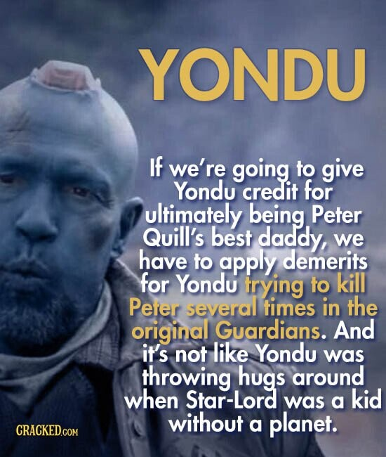YONDU If we're going to give Yondu credit for ultimately being Peter Quill's best daddy, we have to apply demerits for Yondu trying to kill Peter several times in the original Guardians. And it's not like Yondu was throwing hugs around when Star-Lord kid was a without a planet.
