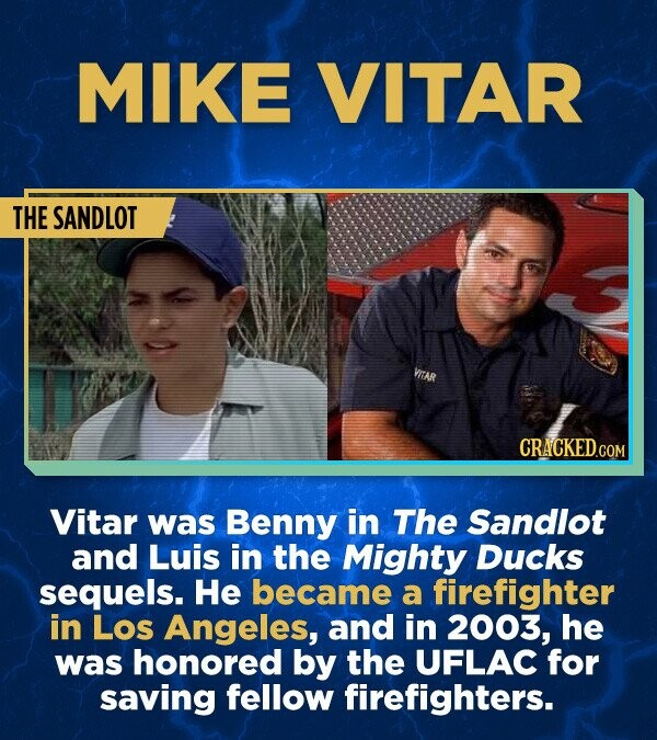 MIKE VITAR THE SANDLOT CRACKED.COM Vitar was Benny in The Sandlot and Luis in the Mighty DUCKS sequels. He became a firefighter in Los Angeles, and in 2003, he was honored by the UFLAC for saving fellow firefighters.