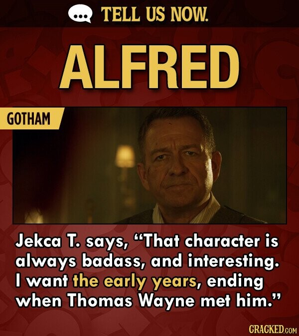 TELL US NOW. ALFRED GOTHAM Jekca T. says, That character is always badass, and interesting. I want the early years, ending when Thomas Wayne met him.