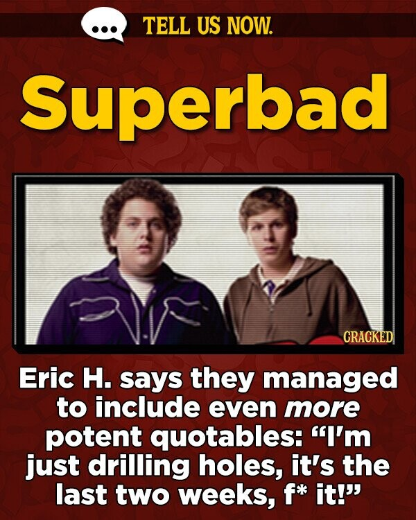 TELL US NOW. Superbad CRACKED Eric H. says they managed to include even more potent quotables: I'm just drilling holes, it's the last two weeks, f* it!