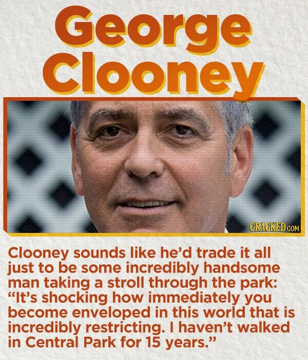 George Clooney CRACKED COM Clooney sounds like he'd trade it all just to be some incredibly handsome man taking a stroll through the park: It's shocking how immediately you become enveloped in this world that is incredibly restricting. I haven't walked in Central Park for 15 years.